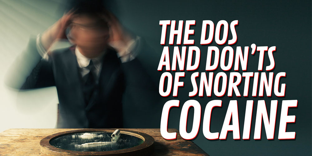 The Dos and Don'ts of Snorting Cocaine