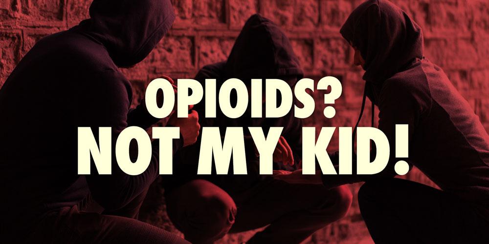 Opioids? Not My Kid!