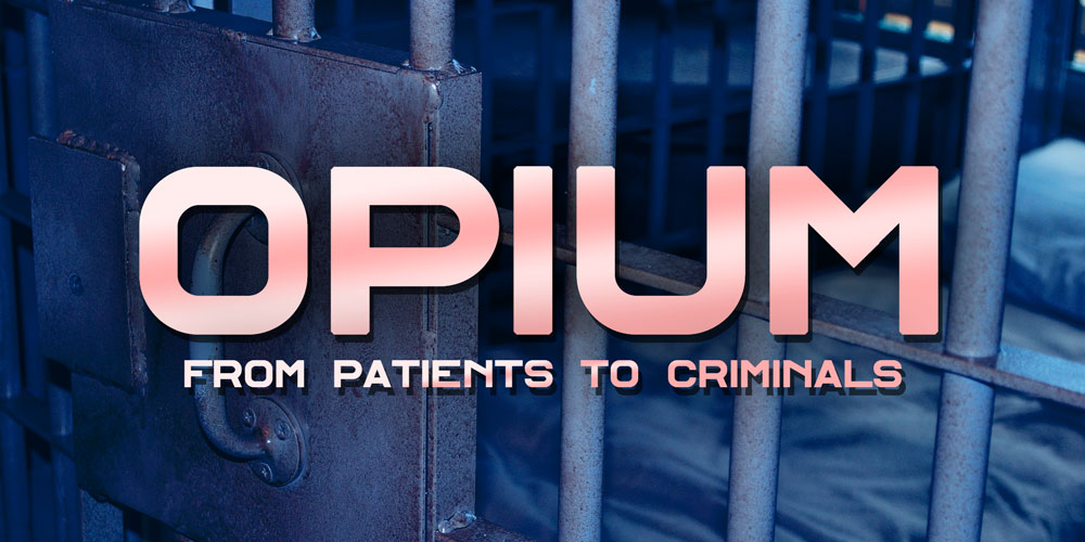 From Patients to Criminals [History Of Opium Part 5]
