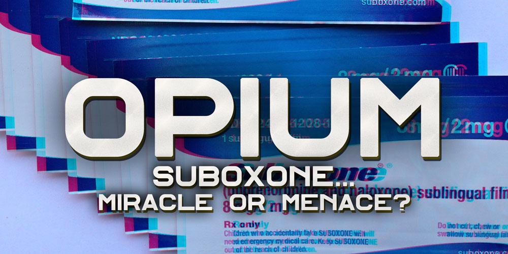 Suboxone – Miracle or Menace? [History Of Opium: Part 14]