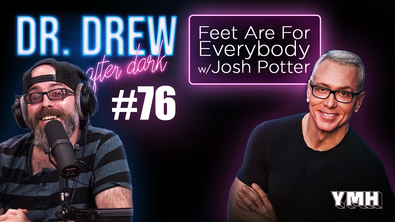 Dr. Drew After Dark | Feet Are For Everybody w/ josh Potter | Ep. 76