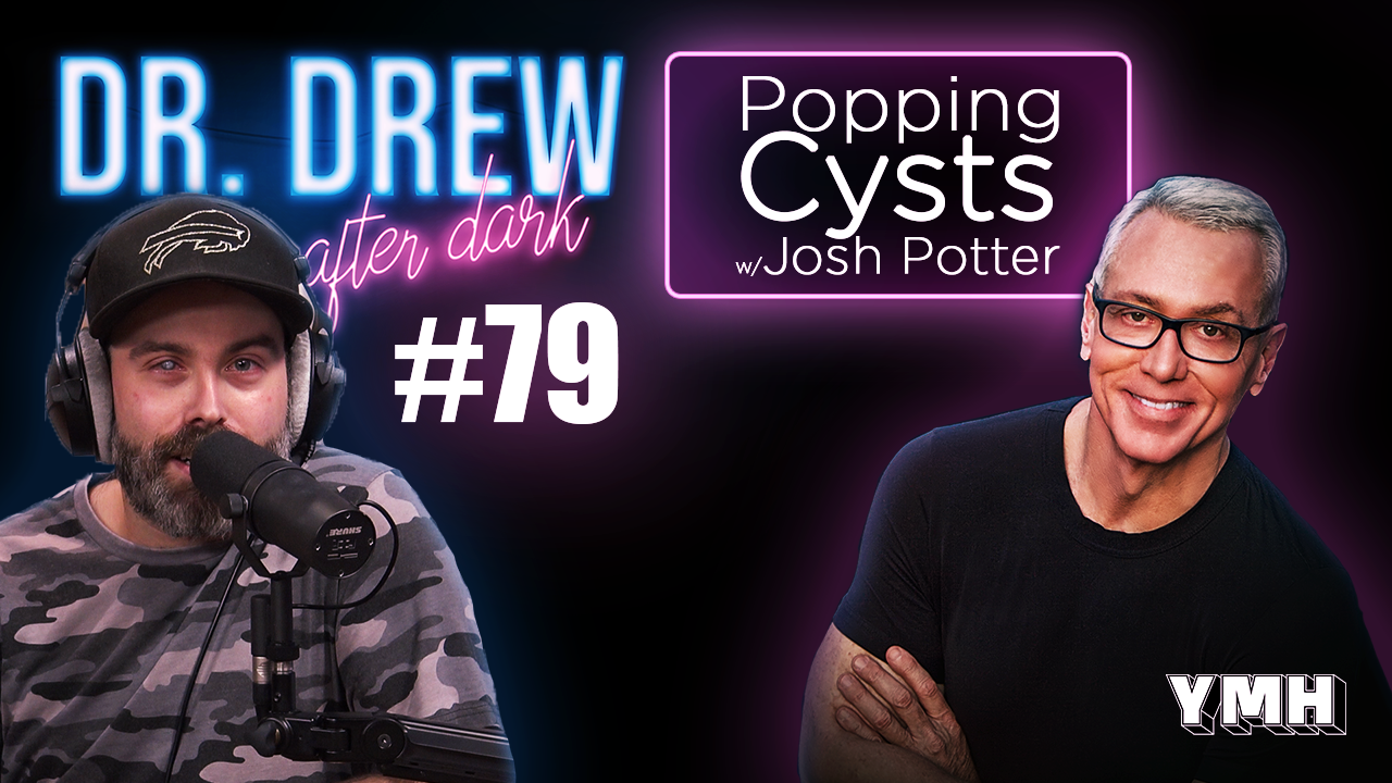 Dr. Drew After Dark | Popping Cysts w/ Josh Potter | Ep. 79