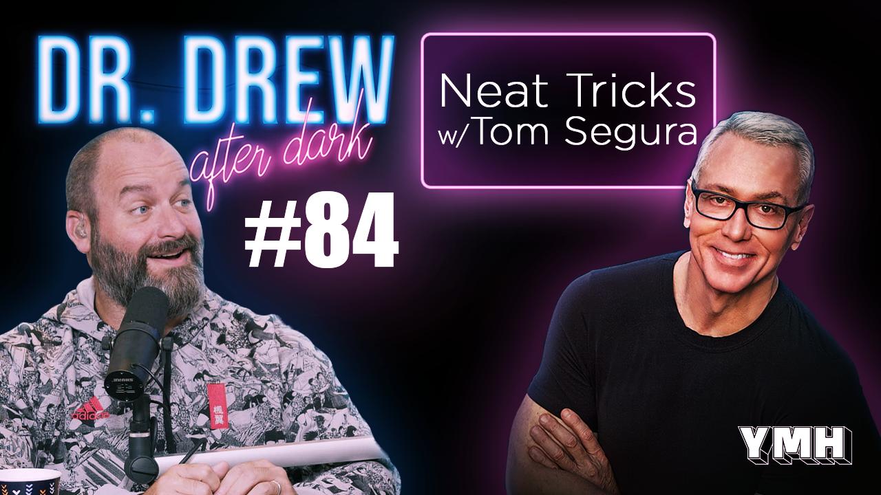 Dr. Drew After Dark | Neat Tricks w/ Tom Segura | Ep. 84
